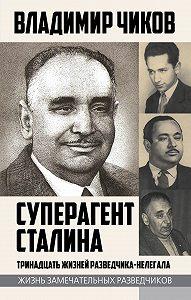 Владимир Чиков -Суперагент Сталина. Тринадцать жизней разведчика-нелегала