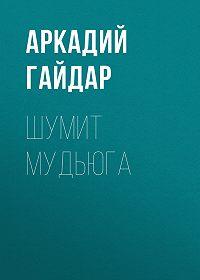Аркадий Гайдар -Шумит Мудьюга