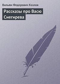 Вильям Козлов -Рассказы про Васю Снегирева