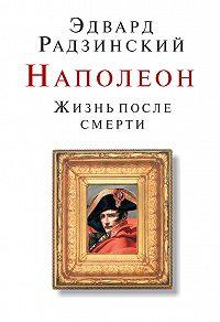 Эдвард Радзинский - Наполеон. Жизнь после смерти
