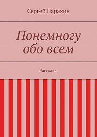 Сергей Парахин -Понемногу обовсем