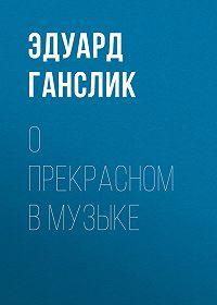 Эдуард Ганслик -О прекрасном в музыке