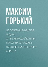 Максим Горький -Изложение фактов и дум, от взаимодействия которых отсохли лучшие куски моего сердца