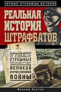 Максим Кустов -Реальная история штрафбатов и другие мифы о самых страшных моментах Великой Отечественной войны