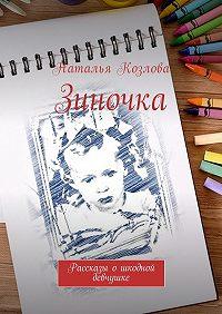 Наталья Козлова -Зиночка. Рассказы ошкодной девчушке