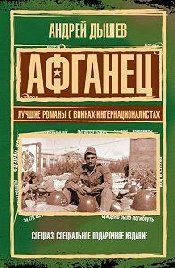 Андрей Дышев -Афганец. Лучшие романы о воинах-интернационалистах