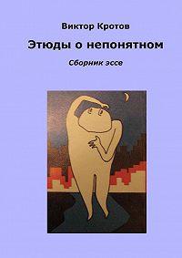 Виктор Гаврилович Кротов -Этюды о непонятном. Сборник эссе