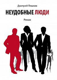 Дмитрий Плынов - Неудобныелюди. Том1