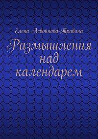 Елена Асвойнова-Травина -Размышления над календарем