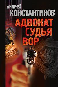 Андрей Константинов -Адвокат. Судья. Вор (сборник)