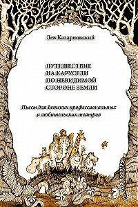 Лев Казарновский - Путешествие на карусели по невидимой стороне земли. Пьесы для детских профессиональных и любительских театров