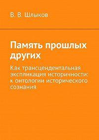 В. Шлыков -Память прошлых других. Как трансцендентальная экспликация историчности: контологии исторического сознания