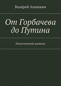 Валерий Анишкин - ОтГорбачева доПутина. Политический дневник