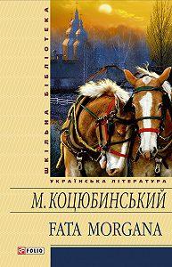 Михайло Коцюбинський - Fata morgana (збірник)