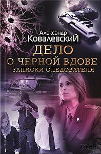 Александр Ковалевский -Дело о черной вдове. Записки следователя (сборник)