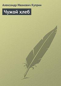 Александр Куприн -Чужой хлеб