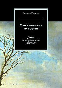 Евгения Кретова -Мистические истории. Дом с панорамными окнами