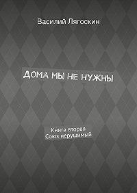 Василий Лягоскин -Дома мы ненужны. Книга вторая. Союз нерушимый