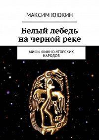 Максим Ююкин - Белый лебедь начернойреке. Мифы финно-угорских народов