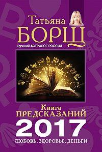 Татьяна Борщ - Книга предсказаний на 2017 год. Любовь, здоровье, деньги