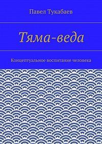 Павел Тукабаев -Тяма-веда. Концептуальное воспитание человека