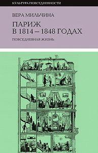 Вера Мильчина -Париж в 1814-1848 годах. Повседневная жизнь