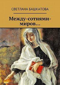Светлана Башкатова -Между-сотнями-миров…
