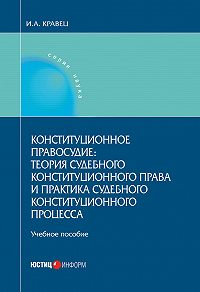 Игорь Кравец -Конституционное правосудие: теория судебного конституционного права и практика судебного конституционного процесса