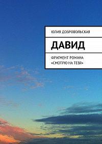 Юлия Добровольская -Давид. Фрагмент романа «Смотрю натебя»