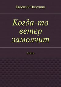 Евгений Никулин -Когда-то ветер замолчит. Стихи