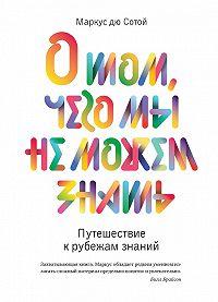 Маркус дю Сотой -О том, чего мы не можем знать. Путешествие к рубежам знаний