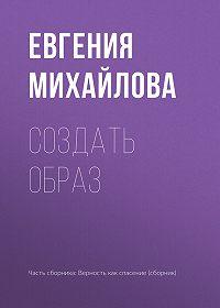 Евгения Михайлова -Создать образ