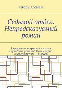 Игорь Ассман -Седьмой отдел. Непредсказуемый роман