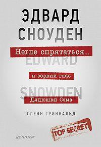 Гленн Гринвальд -Негде спрятаться. Эдвард Сноуден и зоркий глаз Дядюшки Сэма