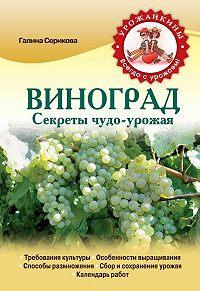 Галина Серикова -Виноград. Секреты чудо-урожая
