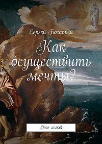 Сергей Богатый -Как осуществить мечты? Это легко!