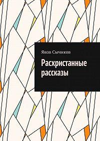 Яков Сычиков -Расхристанные рассказы