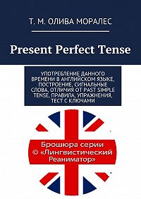 Татьяна Олива Моралес, Т. Олива Моралес - Present Perfect Tense. Употребление данного времени в английском языке, построение, сигнальные слова, отличия отPast Simple Tense, правила, упражнения, тест сключами
