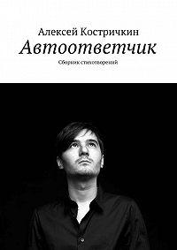 Алексей Костричкин - Автоответчик. Сборник стихотворений