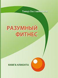 Тимур Беставишвили -Разумный фитнес. Книга клиента