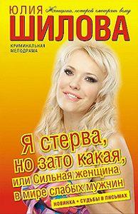 Юлия Шилова -Я стерва, но зато какая, или Сильная женщина в мире слабых мужчин