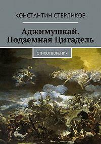 Константин Стерликов - Аджимушкай. Подземная Цитадель