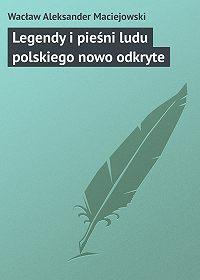 Wacław Aleksander - Legendy i pieśni ludu polskiego nowo odkryte