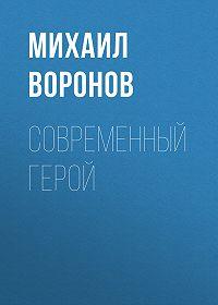 Михаил Воронов -Современный герой