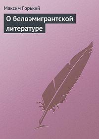 Максим Горький - О белоэмигрантской литературе