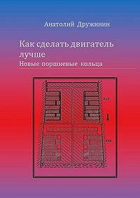 Анатолий Дружинин -Как сделать двигатель лучше. Новые поршневые кольца