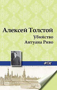 Алексей Толстой - Убийство Антуана Риво