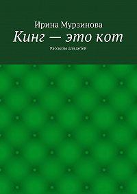 Ирина Мурзинова -Кинг– этокот. Рассказы для детей