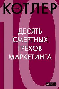 Филип Котлер -Десять смертных грехов маркетинга
