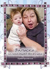 Ирина Брагинская -Записки начинающей бабушки